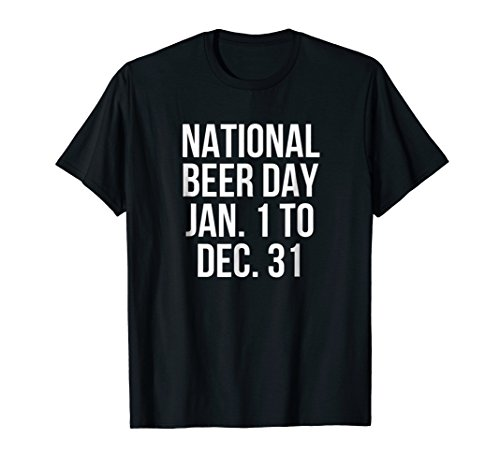 National Beer Day Jan. 1 To Dec. 31 Funny T-Shirt