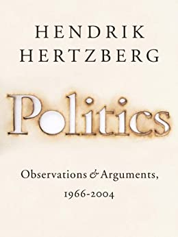 Politics: Observations and Arguments, 1966-2004 by [Hertzberg, Hendrik]