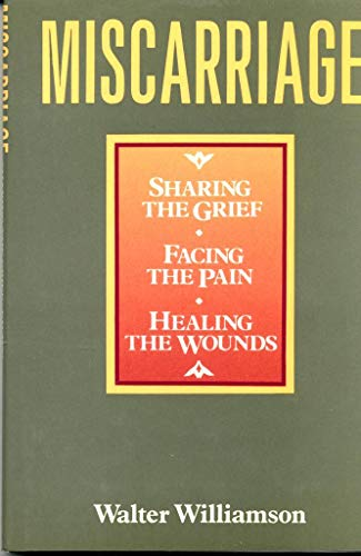 Miscarriage: Sharing the Grief, Facing the Pain, and Healing the Wounds