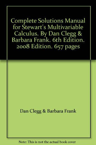 Complete Solutions Manual for Stewart's Multivariable Calculus. By Dan Clegg & Barbara Frank. 6th Edition. 2008 Edition. 657 pages