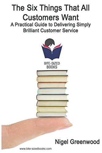 The Six Things That All Customers Want: A Practical Guide to Delivering Simply Brilliant Customer Service (Bite-Sized Business Books)