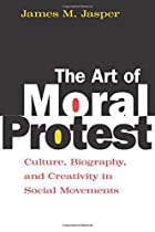 The Art of Moral Protest: Culture, Biography, and Creativity in Social Movements