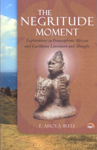 The Negritude Moment: Explorations in Francophone African and Caribbean Literature and Thought