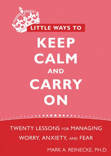 Little Ways to Keep Calm and Carry On: Twenty Lessons for Managing Worry, Anxiety, and Fear by New Harbinger Publications