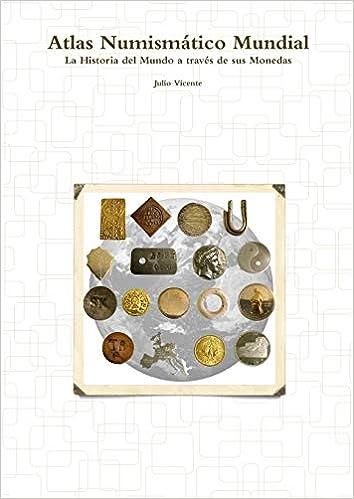 Atlas Numismático Mundial - La Historia del Mundo a través de sus Monedas: Amazon.es: Julio Vicente: Libros