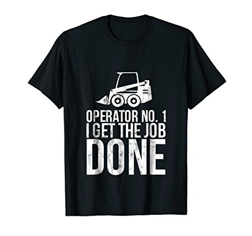 Skid Steer Operator - I get the job done Tshirt