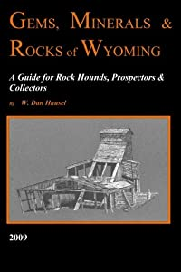 Gems, Minerals & Rocks of Wyoming: A Guide for Rock Hounds, Prospectors & Collectors
