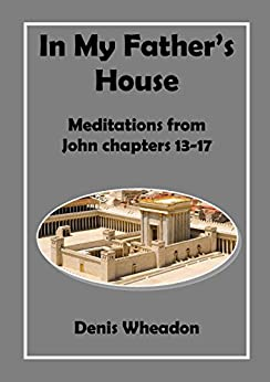In my Father's House: Meditations on John Chapters 13-17 by [Wheadon, Denis]