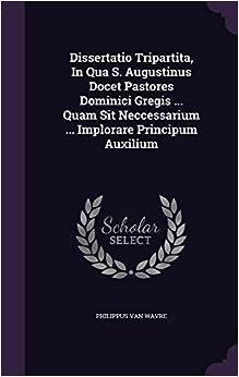 Dissertatio Tripartita, In Qua S. Augustinus Docet Pastores Dominici Gregis ... Quam Sit Neccessarium ... Implorare Principum Auxilium