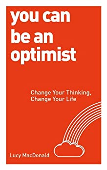 You Can be an Optimist: Change Your Thinking, Change Your Life by [Macdonald, Lucy]