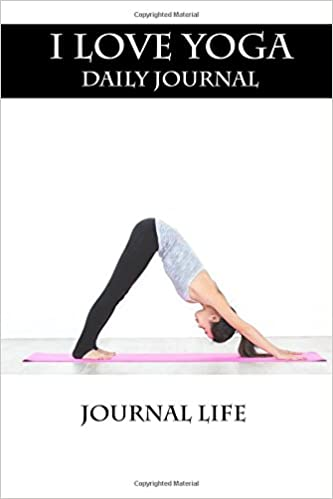I Love Yoga Daily Journal: Journal Life: 9781981458011 ...
