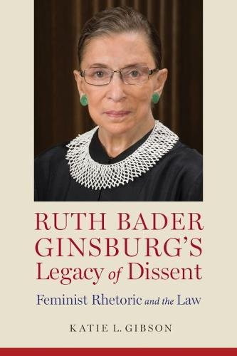 Ruth Bader Ginsburg's Legacy of Dissent: Feminist Rhetoric and the Law (Rhetoric, Law, and the Humanities) by University Alabama Press