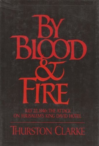 By Blood & Fire July 22, 1946: The Attack on the King David Hotel by Thurston Clarke (1981-01-01)