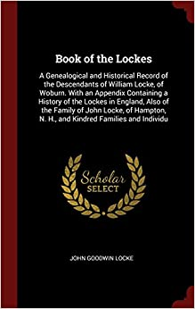 Book of the Lockes: A Genealogical and Historical Record of the Descendants of William Locke, of Woburn. With an Appendix Containing a History of the ... N. H., and Kindred Families and Individu