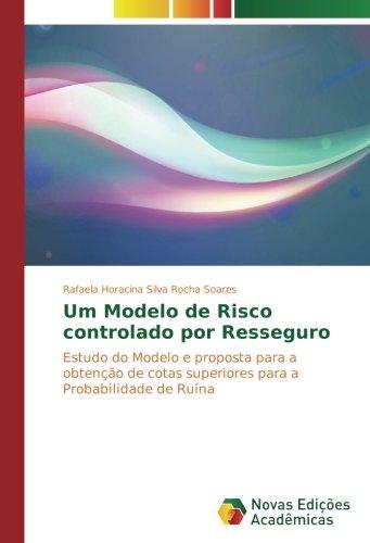 Um Modelo de Risco controlado por Resseguro: Estudo do Modelo e proposta para a obtenção de cotas superiores para a Probabilidade de Ruína (Portuguese Edition) pdf epub