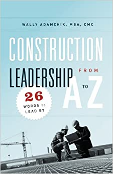 Construction Leadership from A to Z: 26 Words to Lead By by Wally Adamchik (2011-10-26)