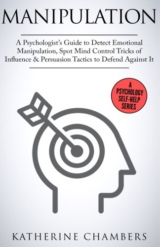 Manipulation: A Psychologist's Guide to Detect Emotional Manipulation, Spot Mind Control Tricks of Influence & Persuasion Tactics to Defend Against It (Psychology Self-Help) (Volume 3)