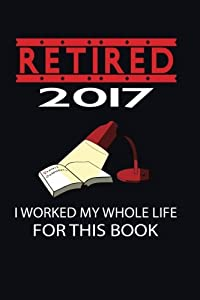 Retired 2017 I Worked My Whole Life For This Book: Funny Retirement Writing Journal Lined, Diary, Notebook for Men & Women by CreateSpace Independent Publishing Platform
