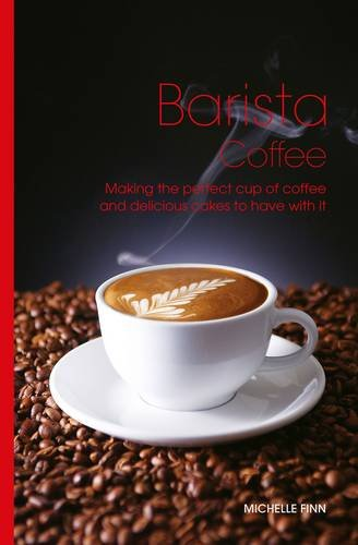 Barista Coffee: Making the Perfect Cup of Coffee and Delicious Cakes to Have with It