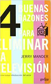 elimination of television jerry mander essay Four arguments for the elimination of television jerry mander most americans, whether on the political left, center or right, will argue that technology is neutral, that any technology is merely a benign instrument, a tool, and depending upon the hands into which it falls, it may be used one way or another.