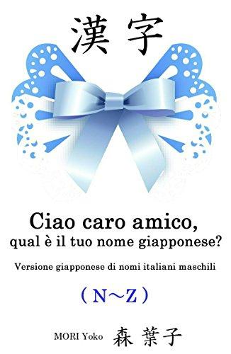 Ciao caro amico, qual è il tuo nome giapponese?(N~Z): Versione giapponese di nomi italiani maschili (Italian Edition)