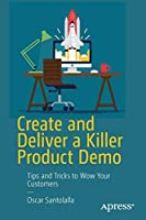 Create and Deliver a Killer Product Demo: Tips and Tricks to Wow Your Customers Front Cover