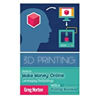 3D Printing: How to Make Money Online Leveraging Technology with a 3D Printing Business (3D Printing - 3D Printing Business - 3D Printing for Beginners - How to 3D Print)