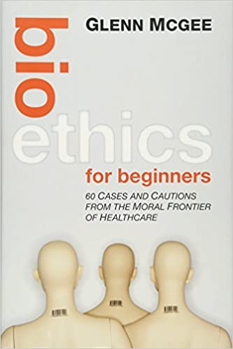 Bioethics for Beginners: 60 Cases and Cautions from the