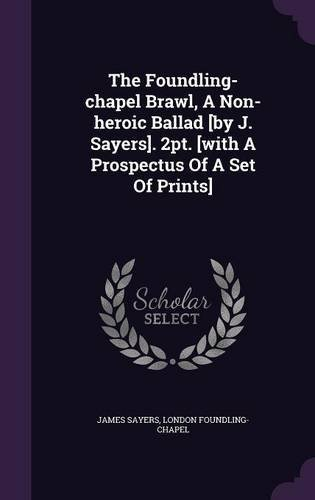 The Foundling-Chapel Brawl, a Non-Heroic Ballad [By J. Sayers]. 2pt. [With a Prospectus of a Set of Prints] PDF