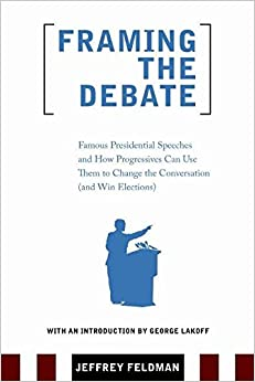 Framing the Debate: Famous Presidential Speeches and How Progressives Can Use Them to Change the Conversation (And Win Elections)