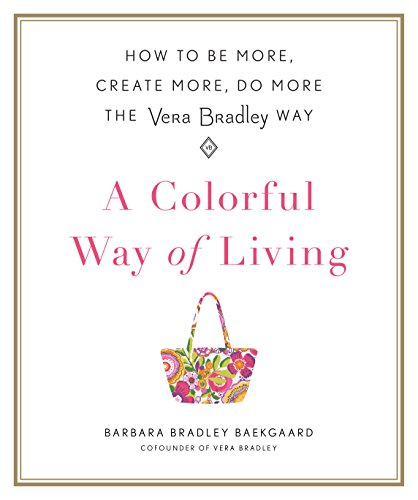 A Colorful Way of Living: How to Be More, Create More, Do More the Vera Bradley Way