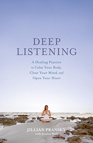 Deep Listening: A Healing Practice to Calm Your Body, Clear Your Mind, and Open Your Heart