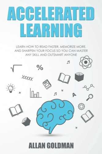 Accelerated Learning: Learn How to Read Faster, Memorize More, and Sharpen Your Focus So You Can Master Any Skill and Outsmart Anyone