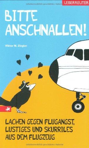 Bitte anschnallen!: Lachen gegen Flugangst, Lustiges und Skurriles aus dem Flugzeug