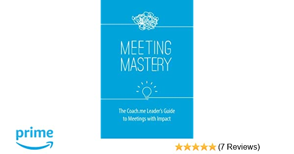 Meeting Mastery: The Coach.me Leaders Guide to Meetings ...
