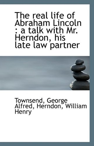 Read Online The real life of Abraham Lincoln: a talk with Mr. Herndon, his late law partner PDF