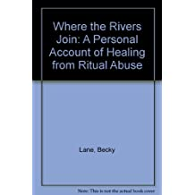 Where The Rivers Join: A Personal Account Of Healing From Ritual Abuse