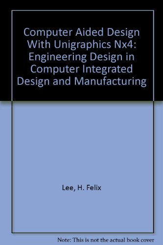 COMPUTER AIDED DESIGN WITH UNIGRAPHICS NX4: ENGINEERING DESIGN IN COMPUTER INTEGRATED DESIGN AND MANUFACTURING