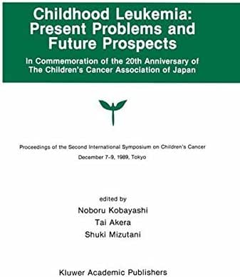 Childhood Leukemia: Present Problems and Future Prospects: Proceedings of the Second International Symposium on Children#x2019;s Cancer Tokyo, Japan, December ... 1989 (Developments in Oncology Book 65)