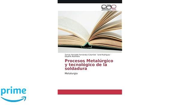 Procesos Metalúrgico y tecnológico de la soldadura: Metalurgia (Spanish Edition): Tomás Hernaldo Fernández Columbié, Isnel Rodriguez, Dayanis Alcántara: ...
