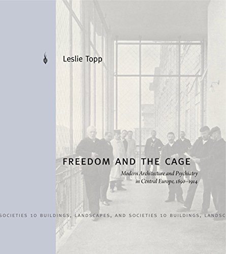 Freedom and the Cage: Modern Architecture and Psychiatry in Central Europe, 1890–1914 (Buildings, Landscapes, and Societies) - Leslie Cage