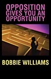 Opposition Gives You an Opportunity, Bobbie Williams, 146691680X