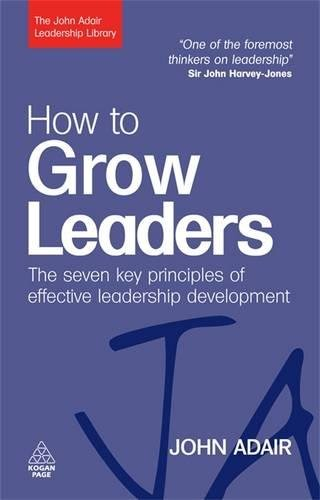How to Grow Leaders: The Seven Key Principles of Effective Development (The John Adair Leadership Library)