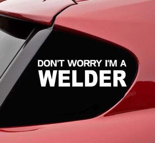 Dont worry I'm a welder funny vinyl decal bumper sticker welding weld miller lincoln electric mig tig flux wire cart gloves
