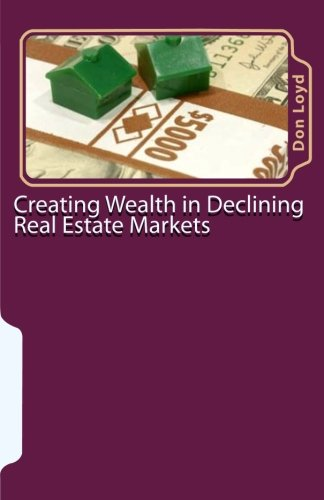 Download Creating Wealth in Declining Real Estate Markets: How to Get Rich in the Best Real Estate Market in 50 Years or More pdf