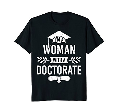 I'm A Woman With A Doctorate T-shirt Grad School PhD Gifts (Graduation Ph D Gown)
