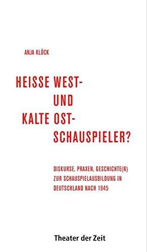 Heiße West- und kalte Ost-Schauspieler?: Diskurse, Praxen, Geschichte(n) zur Schauspielausbildung in Deutschland nach 1945 (Recherchen)