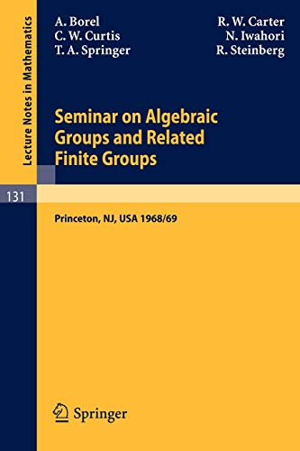 Seminar on Algebraic Groups and Related Finite Groups: Held at the Institute for Advanced Study, Princeton/NJ, 1968/69 (Lecture Notes in -
