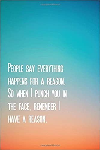 People Say Everything Happens For A Reason So When I Punch You In