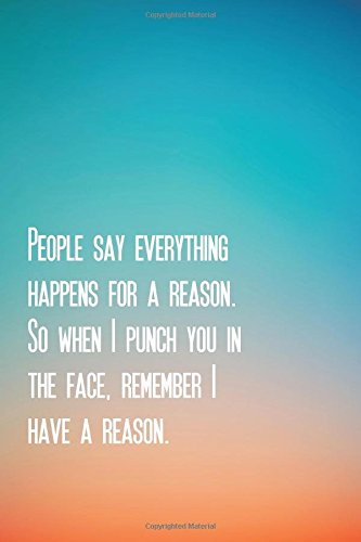 "People say everything happens for a reason.  So when I punch you in the face, remember I have a reason.: Weekly Planner 6"" x 9"" Journal Notebook  With ... quotes  for business workers) (Volume 4) ebook"